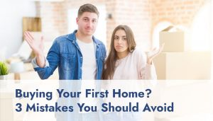 Buying Your First Home? 3 Mistakes You Should Avoid